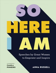 So Here I Am : Speeches by Great Women to Empower and Inspire
