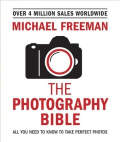 The photography bible : all you need to know to take perfect photos / Michael Freeman.