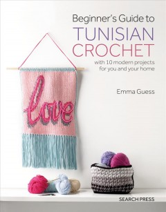 Beginner's Guide to Tunisian Crochet : With 10 Modern Projects for You and Your Home