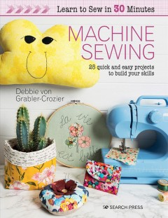 Machine Sewing : 30 Quick and Easy Projects to Build Your Skills