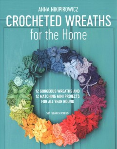 Crocheted Wreaths for the Home : 12 Gorgeous Wreaths and 12 Matching Mini Projects for All Year Round