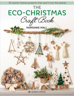 The eco-Christmas craft book : 30 stylish festive projects that won't hurt the planet / Marrianne Miall.