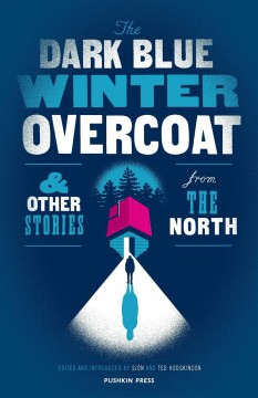 The dark blue winter overcoat : & other stories from the North / edited and introduced by Sjón and Ted Hodgkinson.