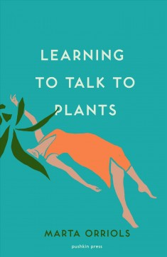 Learning to talk to plants / Marta Orriols ; translated from the Catalan by Mara Faye Lethem.