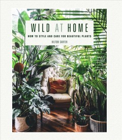 Wild at Home : How to Style and Care for Beautiful Plants