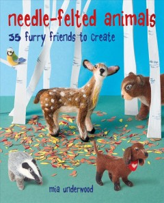 Needle-felted Animals : 35 Furry Friends to Create