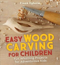 Easy Wood Carving for Children : Fun Whittling Projects for Adventurous Kids