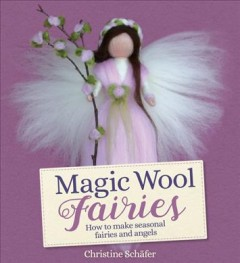 Magic Wool Fairies : How to Make Seasonal Angels and Fairies