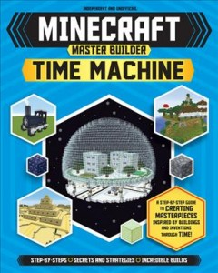 Minecraft Master Builder Time Machine : A Step-by-step Guide to Creating Masterpieces Inspired by Buildings and Inventions Through Time!