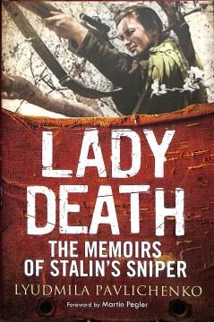 Lady Death : the memoirs of Stalin's sniper / Lyudmila Pavlichenko ; foreword by Martin Pegler ; translated by David Foreman ; edited by Alla Igorevna Begunova.