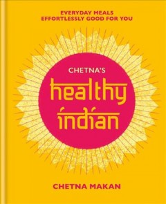 Chetna's Healthy Indian : Everyday Family Meals. Effortlessly Good for You