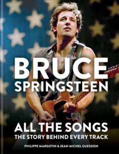 Bruce Springsteen : All the Songs: The Story Behind Every Track