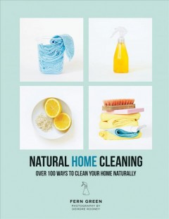Natural home cleaning : over 100 ways to clean your home naturally / Fern Green ; photography by Deirdre Rooney.