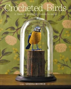 Crocheted Birds : A Flock of Feathered Friends to Make