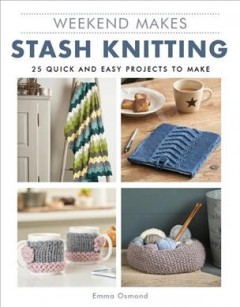 Weekend Makes : Stash Knitting: 25 Quick and Easy Projects to Make