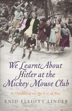 We learnt about Hitler at the Mickey Mouse Club : a childhood on the eve of war / Enid Elliott Linder.