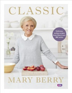 Classic : Delicious, No-fuss Recipes from Mary's New BBC Series