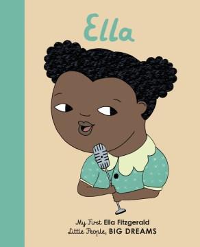 Ella : my first Ella Fitzgerald / written by Ma Isabel Sánchez Vegara ; illustrated by Bárbara Alca ; translated by Raquel Plitt.