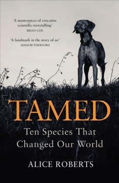 Tamed : ten species that changed our world / Alice Roberts.
