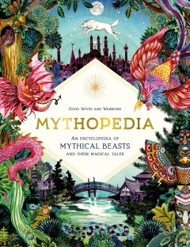 Mythopedia : an encyclopedia of mythical beasts and their magical tales