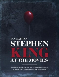 Stephen King at the Movies : A Complete History of the Film and Television Adaptations from the Master of Horror