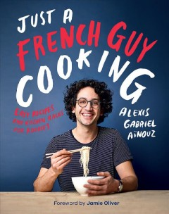 Just a French guy cooking : easy recipes and kitchen hacks for rookies / Alexis Gabriel Aïnouz ; photography by Dan Jones ; [foreword by Jamie Oliver].