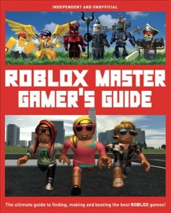 Roblox Master Gamer's Guide : The Ultimate Guide to Finding, Making and Beating the Best Roblox Games!