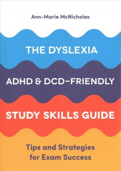 The dyslexia, ADAD, and DCD/dyspraxia friendly study skills guide : tips and strategies for exam success for students with SpLDs