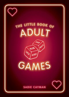 The little book of adult games : naughty games for grown-ups Sadie Cayman.