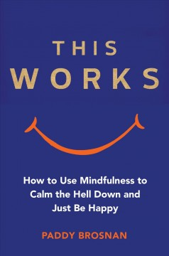 This works : how to use mindulness to calm the hell down and just be happy / Paddy Brosnan.