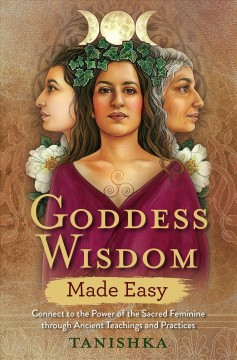 Goddess wisdom made easy : connect to the power of the sacred feminine through ancient teachings and practices / Tanishka.