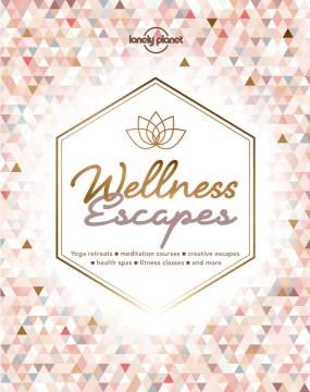 Wellness escapes : [yoga retreats, meditation courses, creative escapes, health spas, fitness classes, and more]