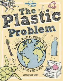The Plastic Problem : 50 Small Ways to Reduce Waste and Help Save the Earth