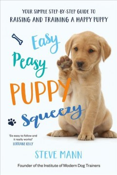 Easy Peasy Puppy Squeezy : Your Simple Step-by-Step Guide to Raising and Training a Happy Puppy