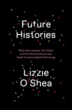 Future histories : what Ada Lovelace, Tom Paine, and the Paris Commune can teach us about digital technology