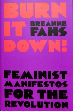 Burn It Down! : Feminist Manifestos for the Revolution
