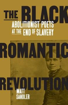 The black romantic revolution : abolitionist poets at the end of slavery / Matt Sandler.