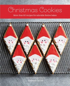 Christmas Cookies : More Than 60 Recipes for Adorable Festive Bakes