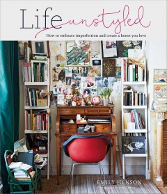 Life unstyled : how to embrace imperfection and create a home you love / Emily Henson ; photography by Debi Treloar.