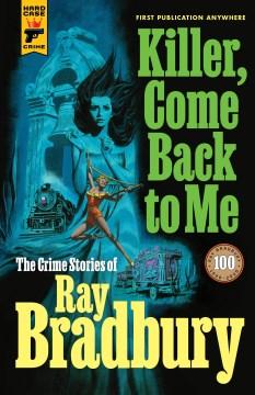 Killer, Come Back to Me : The Crime Stories of Ray Bradbury