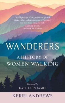 Wanderers : A History of Women Walking