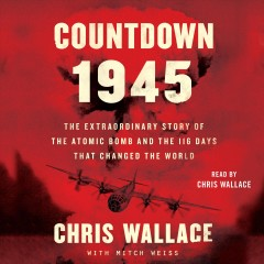 Countdown 1945 [electronic resource] : the extraordinary story of the atomic bomb and the 116 days that changed the world / Chris Wallace.
