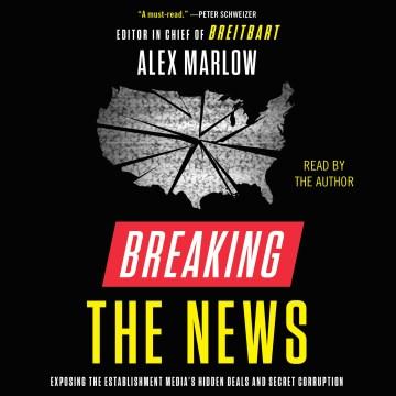 Breaking the news [electronic resource] : exposing the establishment media's hidden deals and secret corruption / Alex Marlow.