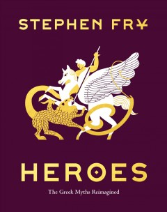 Heroes : the Greek myths reimagined / by Stephen Fry.