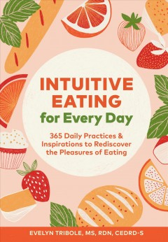 Intuitive eating for every day : 365 daily practices & inspirations to rediscover the pleasures of eating Evelyn Tribole.