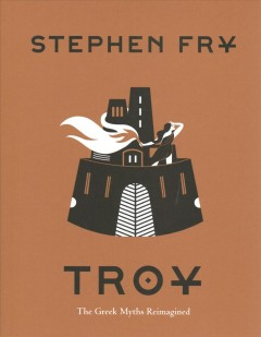 Troy : the Greek myths reimagined / by Stephen Fry.