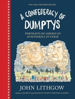 A confederacy of dumptys : portraits of American scoundrels in verse / John Lithgow, author of the New York times bestsellers Dumpty and Trumpty Dumpty wanted a crown.