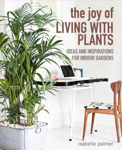The Joy of Living With Plants : Ideas and Inspirations for Indoor Gardens