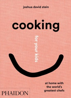 Cooking for your kids : at home with the world's greatest chefs / Joshua David Stein.