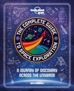 The complete guide to space exploration / Ben Hubbard.